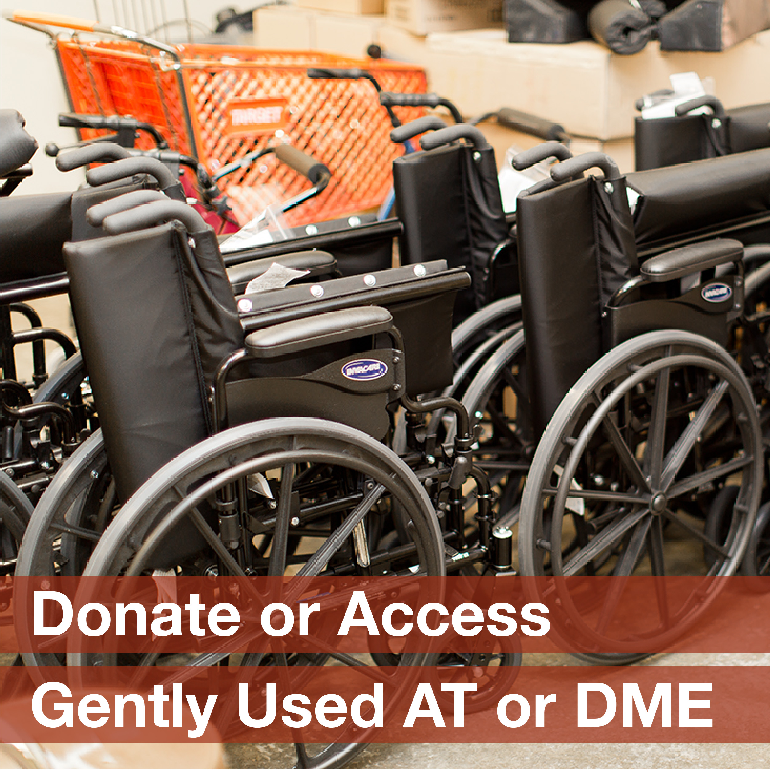 "A line of manual wheelchairs accompanied by the phrase ""Donate or access gently used AT or DME"""